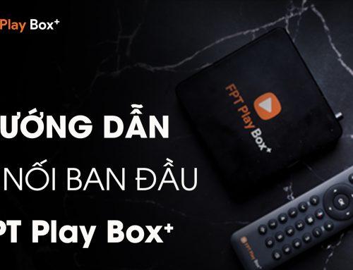Hướng dẫn kết nối FPT Play Box+ khi bắt đầu sử dụng
